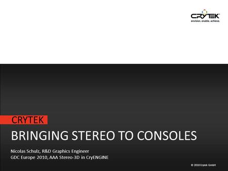 CRYTEK © 2010 Crytek GmbH BRINGING STEREO TO CONSOLES Nicolas Schulz, R&D Graphics Engineer GDC Europe 2010, AAA Stereo-3D in CryENGINE.