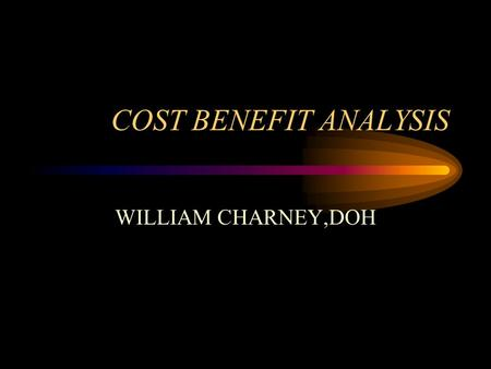 COST BENEFIT ANALYSIS WILLIAM CHARNEY,DOH. Politics of Cost Benefit Money is politics, politics is money in healthcare. Cost Benefit is political. Being.