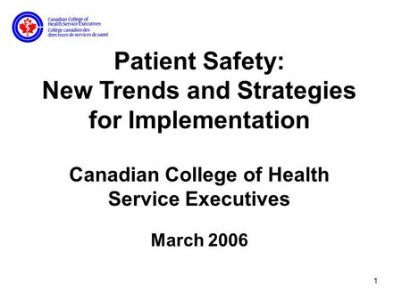 1 Patient Safety: New Trends and Strategies for Implementation Canadian College of Health Service Executives March 2006.