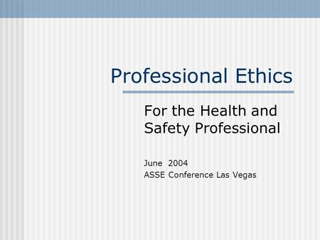 Professional Ethics For the Health and Safety Professional June 2004 ASSE Conference Las Vegas.