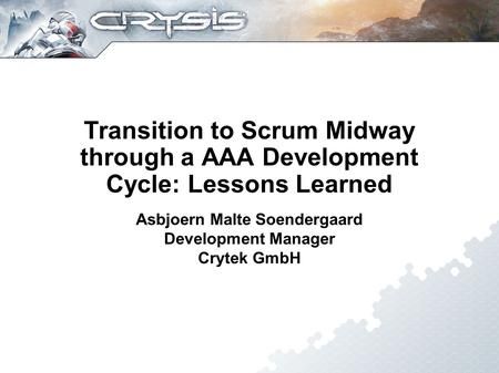 Transition to Scrum Midway through a AAA Development Cycle: Lessons Learned Asbjoern Malte Soendergaard Development Manager Crytek GmbH.
