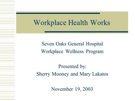 Workplace Health Works Seven Oaks General Hospital Workplace Wellness Program Presented by: Sherry Mooney and Mary Lakatos November 19, 2003.
