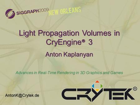 Advances in Real-Time Rendering in 3D Graphics and Games New Orleans, LA (August 2009) Light Propagation Volumes in CryEngine ® 3 Anton Kaplanyan Advances.