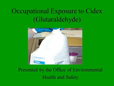 Occupational Exposure to Cidex (Glutaraldehyde) Presented by the Office of Environmental Health and Safety.
