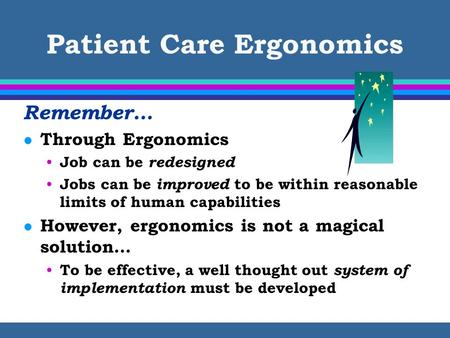 Patient Care Ergonomics Remember… l Through Ergonomics Job can be redesigned Jobs can be improved to be within reasonable limits of human capabilities.
