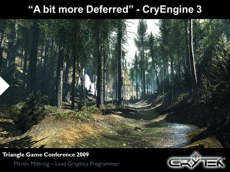 A bit more Deferred - CryEngine 3 Martin Mittring – Lead Graphics Programmer Triangle Game Conference 2009.