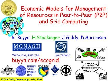WW Grid Economic Models for Management of Resources in Peer-to-Peer (P2P) and Grid Computing R. Buyya, H.Stockinger, J.Giddy, D.Abramson Melbourne, Australia.