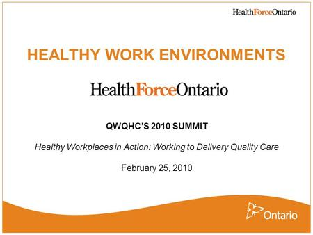 HEALTHY WORK ENVIRONMENTS QWQHCS 2010 SUMMIT Healthy Workplaces in Action: Working to Delivery Quality Care February 25, 2010.