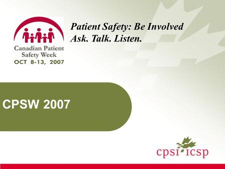 CPSW 2007 Patient Safety: Be Involved Ask. Talk. Listen.
