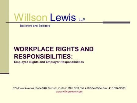 Willson Lewis LLP Barristers and Solicitors WORKPLACE RIGHTS AND RESPONSIBILITIES: Employee Rights and Employer Responsibilities 67 Mowat Avenue, Suite.