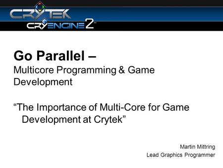 Go Parallel – Multicore Programming & Game Development The Importance of Multi-Core for Game Development at Crytek Martin Mittring Lead Graphics Programmer.