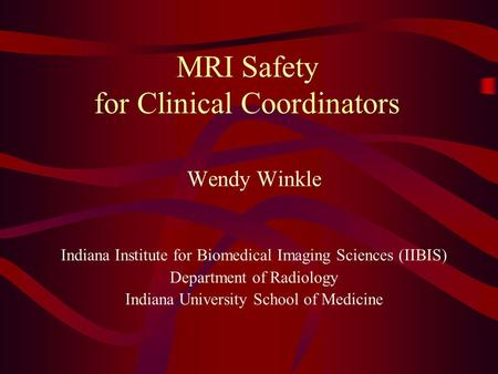 MRI Safety for Clinical Coordinators Wendy Winkle Indiana Institute for Biomedical Imaging Sciences (IIBIS) Department of Radiology Indiana University.