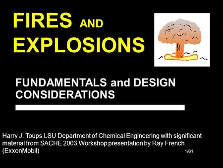 1/61 FIRES EXPLOSIONS AND FUNDAMENTALS and DESIGN CONSIDERATIONS Harry J. Toups LSU Department of Chemical Engineering with significant material from SACHE.