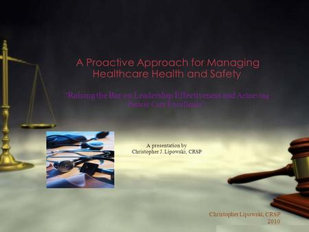 Christopher Lipowski, CRSP 2010 A Proactive Approach for Managing Healthcare Health and Safety Raising the Bar on Leadership Effectiveness and Achieving.