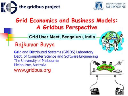Grid Economics and Business Models: A Gridbus Perspective Rajkumar Buyya Grid and Distributed Systems (GRIDS) Laboratory Dept. of Computer Science and.
