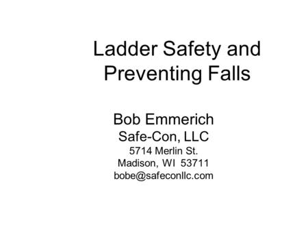 Ladder Safety and Preventing Falls Bob Emmerich Safe-Con, LLC 5714 Merlin St. Madison, WI 53711