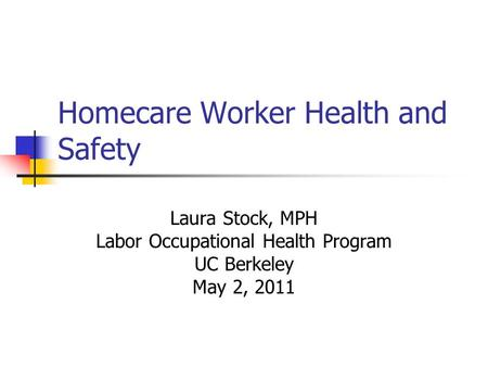 Homecare Worker Health and Safety Laura Stock, MPH Labor Occupational Health Program UC Berkeley May 2, 2011.