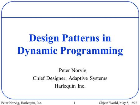 Peter Norvig, Harlequin, Inc. 1 Object World, May 5, 1996 Design Patterns in Dynamic Programming Peter Norvig Chief Designer, Adaptive Systems Harlequin.