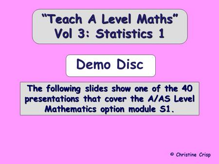 © Christine Crisp The following slides show one of the 40 presentations that cover the A/AS Level Mathematics option module S1. Teach A Level Maths Vol.