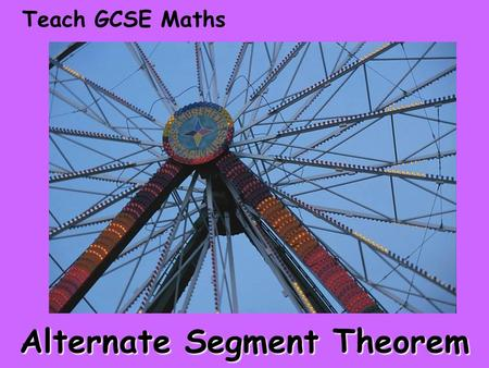 Teach GCSE Maths Alternate Segment Theorem. Teach GCSE Maths Alternate Segment Theorem © Christine Crisp Certain images and/or photos on this presentation.