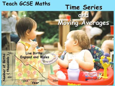 Teach GCSE Maths Time Series and Moving Averages Live Births: England and Wales Number of Births ( thousands ) Year 1995 2000 2005 600 700.