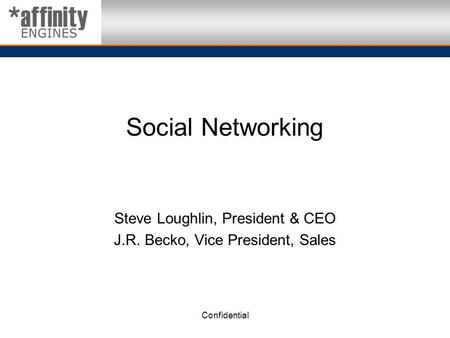 Confidential Social Networking Steve Loughlin, President & CEO J.R. Becko, Vice President, Sales.