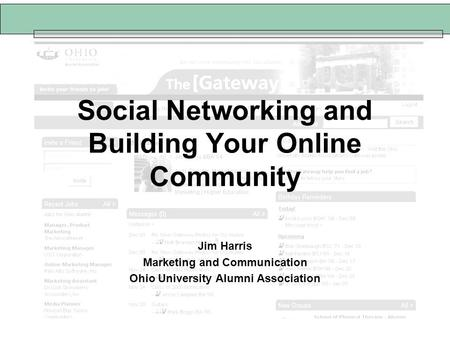 Social Networking and Building Your Online Community Jim Harris Marketing and Communication Ohio University Alumni Association.