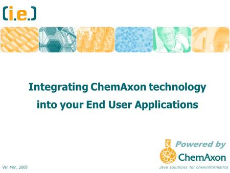Integrating ChemAxon technology into your End User Applications Java solutions for cheminformatics Ver. Mar., 2005.