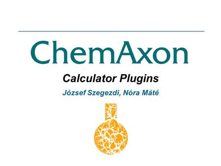 Calculator Plugins József Szegezdi, Nóra Máté. ChemAxon Calculator Plugins ChemAxons plugin handling mechanism provides a framework for calculating various.