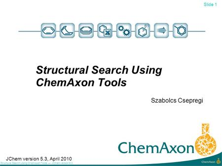 Slide 1 Structural Search Using ChemAxon Tools JChem version 5.3 Structural Search Using ChemAxon Tools Szabolcs Csepregi 1 JChem version 5.3, April 2010.