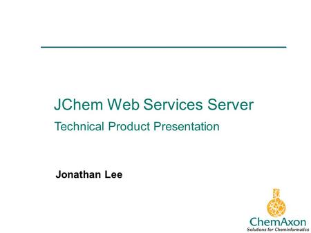 JChem Web Services Server Jonathan Lee Solutions for Cheminformatics Technical Product Presentation.
