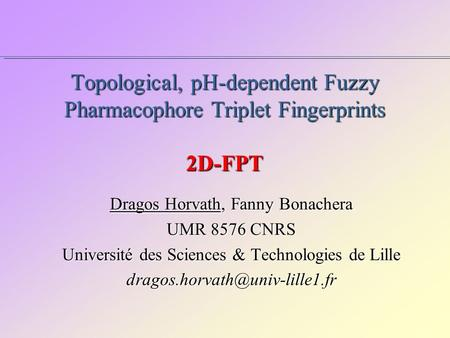 Topological, pH-dependent Fuzzy Pharmacophore Triplet Fingerprints 2D-FPT Dragos Horvath, Fanny Bonachera UMR 8576 CNRS Université des Sciences & Technologies.