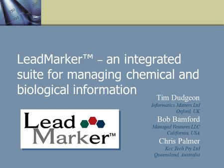 LeadMarker – an integrated suite for managing chemical and biological information Tim Dudgeon Informatics Matters Ltd Oxford, UK Bob Bamford Managed Ventures.