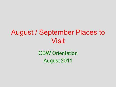 August / September Places to Visit OBW Orientation August 2011.