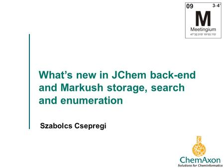 Whats new in JChem back-end and Markush storage, search and enumeration Szabolcs Csepregi Solutions for Cheminformatics.