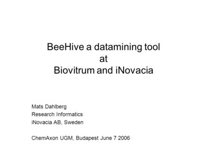 Mats Dahlberg Research Informatics iNovacia AB, Sweden ChemAxon UGM, Budapest June 7 2006 BeeHive a datamining tool at Biovitrum and iNovacia.