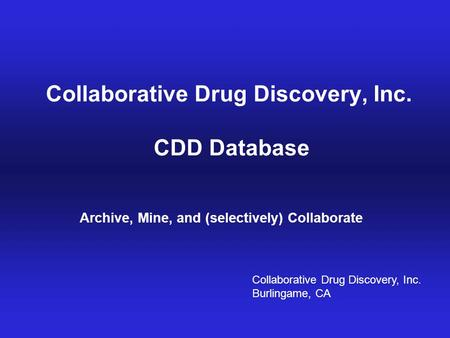 Archive, Mine, Collaborate© 2009 Collaborative Drug Discovery, Inc. Collaborative Drug Discovery, Inc. CDD Database Archive, Mine, and (selectively) Collaborate.
