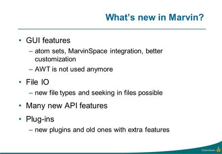 Whats new in Marvin? GUI features –atom sets, MarvinSpace integration, better customization –AWT is not used anymore File IO –new file types and seeking.