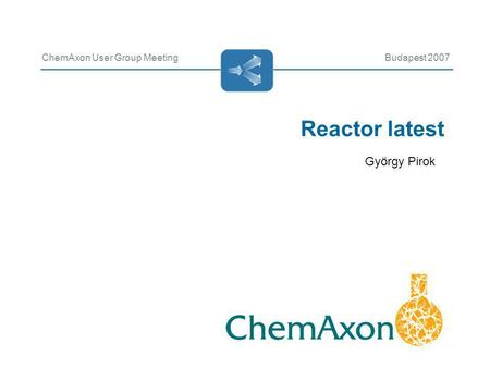 Reactor latest ChemAxon User Group MeetingBudapest 2007 György Pirok.