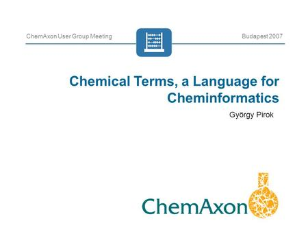 Chemical Terms, a Language for Cheminformatics ChemAxon User Group MeetingBudapest 2007 György Pirok.