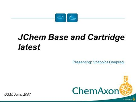 UGM, June, 2007 Presenting: Szabolcs Csepregi JChem Base and Cartridge latest.