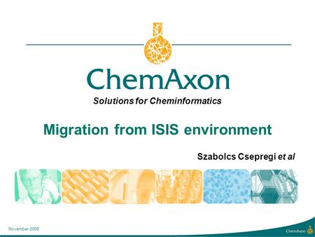 Solutions for Cheminformatics November 2008 Migration from ISIS environment Szabolcs Csepregi et al.