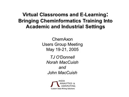 Virtual Classrooms and E-Learning : Bringing Cheminformatics Training Into Academic and Industrial Settings ChemAxon Users Group Meeting May 19-21, 2005.