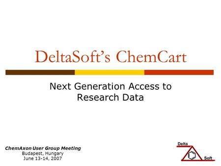 DeltaSofts ChemCart Next Generation Access to Research Data ChemAxon User Group Meeting Budapest, Hungary June 13-14, 2007.