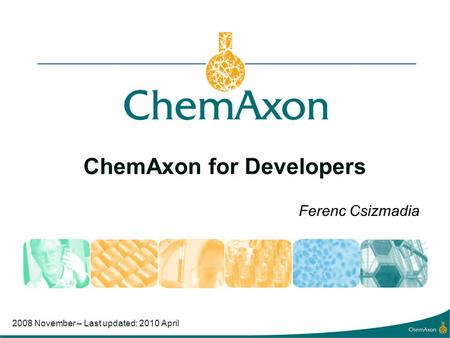 ChemAxon for Developers Ferenc Csizmadia 2008 November – Last updated: 2010 April.