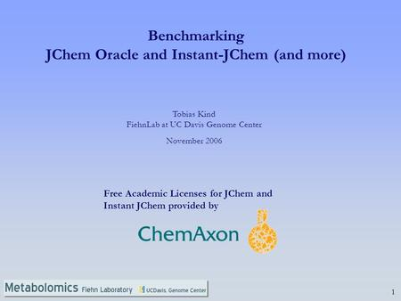1 Tobias Kind FiehnLab at UC Davis Genome Center November 2006 Benchmarking JChem Oracle and Instant-JChem (and more) Free Academic Licenses for JChem.