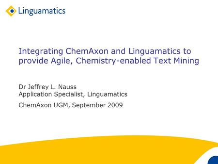 1 Integrating ChemAxon and Linguamatics to provide Agile, Chemistry-enabled Text Mining Dr Jeffrey L. Nauss Application Specialist, Linguamatics ChemAxon.