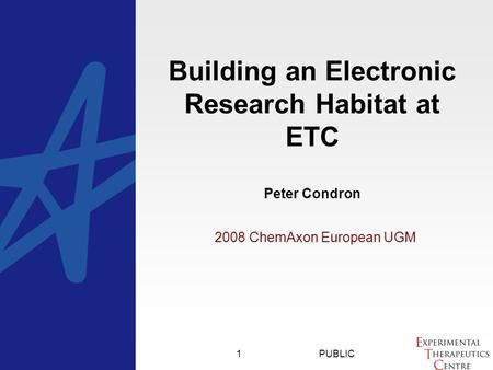 PUBLIC1 2008 ChemAxon European UGM Building an Electronic Research Habitat at ETC Peter Condron.