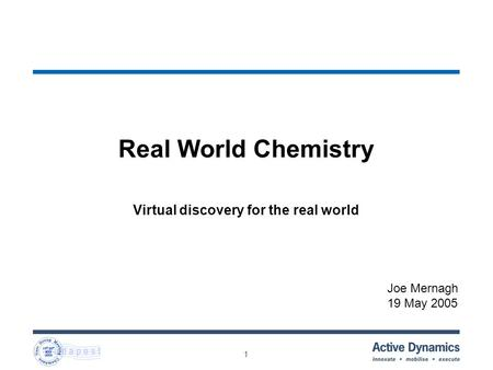 1 Real World Chemistry Virtual discovery for the real world Joe Mernagh 19 May 2005.