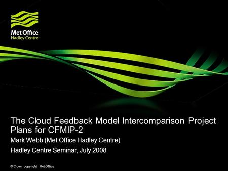 © Crown copyright Met Office The Cloud Feedback Model Intercomparison Project Plans for CFMIP-2 Mark Webb (Met Office Hadley Centre) Hadley Centre Seminar,